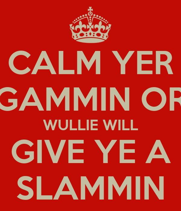 CALM YER GAMMIN OR WULLIE WILL GIVE YE A SLAMMIN