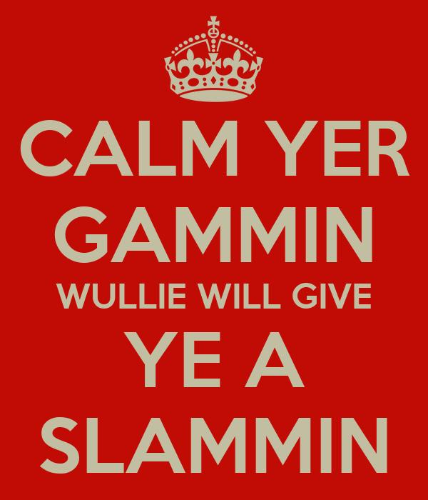 CALM YER GAMMIN WULLIE WILL GIVE YE A SLAMMIN