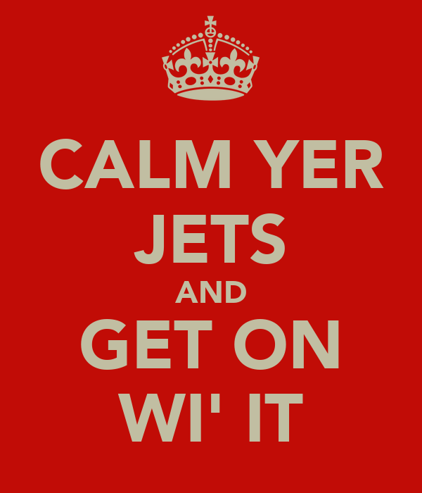 CALM YER JETS AND GET ON WI' IT