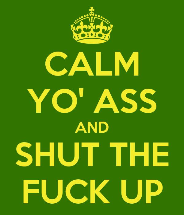 CALM YO' ASS AND SHUT THE FUCK UP