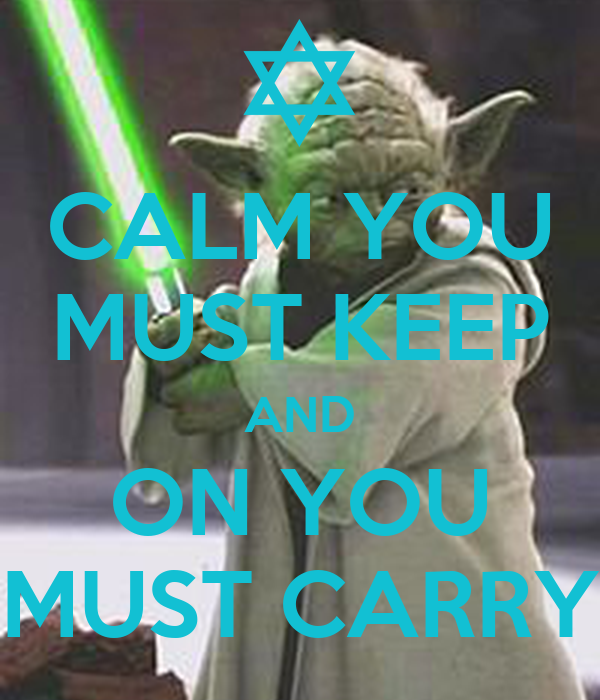 CALM YOU MUST KEEP AND ON YOU MUST CARRY