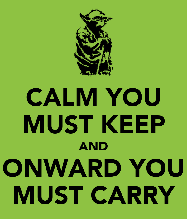 CALM YOU MUST KEEP AND ONWARD YOU MUST CARRY