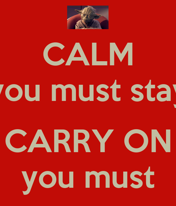 CALM you must stay  CARRY ON you must