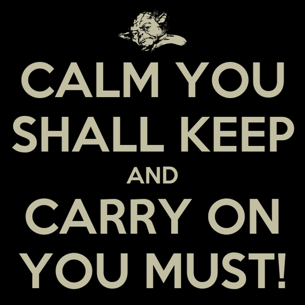 CALM YOU SHALL KEEP AND CARRY ON YOU MUST!