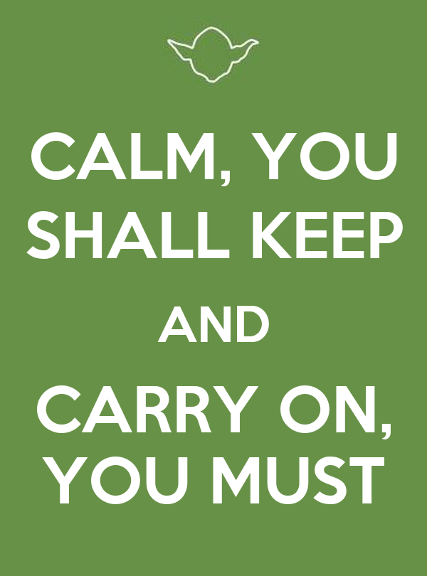 CALM, YOU SHALL KEEP AND CARRY ON, YOU MUST
