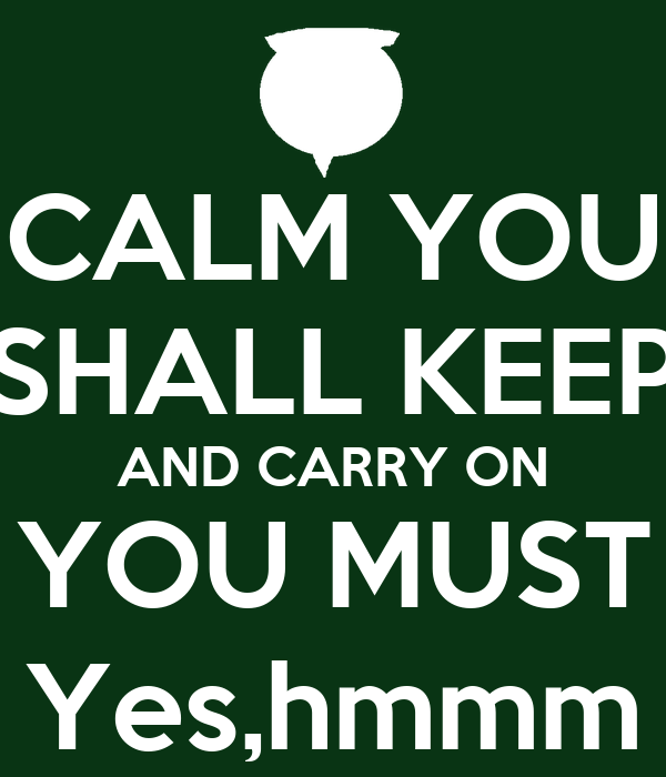 CALM YOU SHALL KEEP AND CARRY ON YOU MUST Yes,hmmm