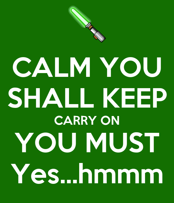 CALM YOU SHALL KEEP CARRY ON YOU MUST Yes...hmmm