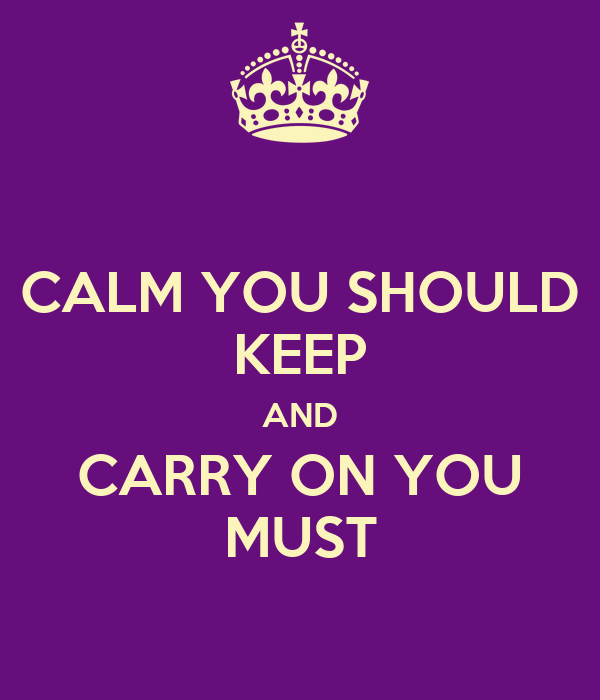 CALM YOU SHOULD KEEP AND CARRY ON YOU MUST