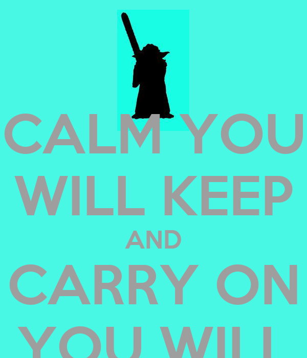 CALM YOU WILL KEEP AND CARRY ON YOU WILL