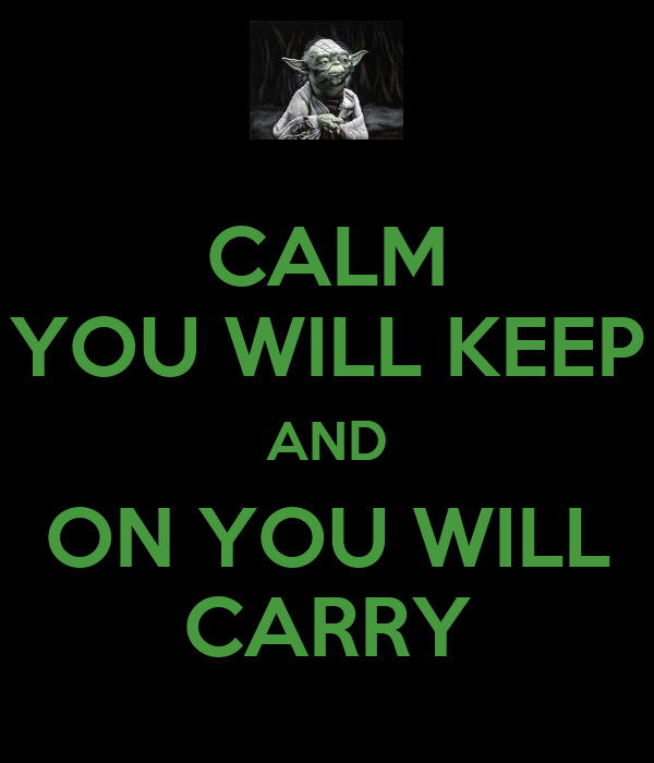 CALM YOU WILL KEEP AND ON YOU WILL CARRY