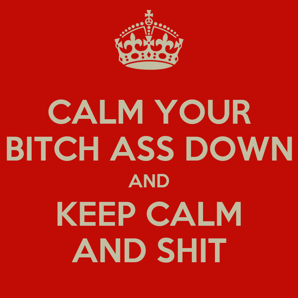 CALM YOUR BITCH ASS DOWN AND KEEP CALM AND SHIT