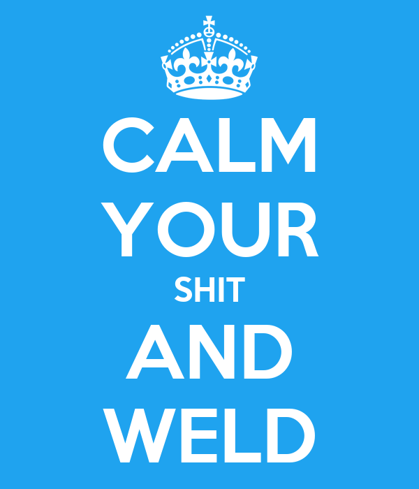 CALM YOUR SHIT AND WELD