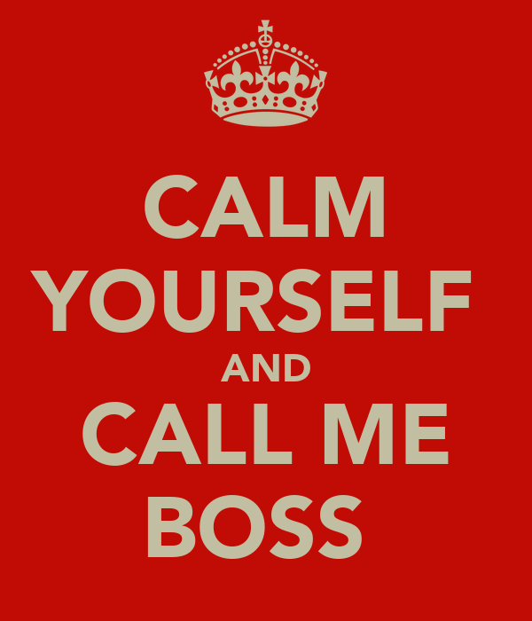 CALM YOURSELF  AND CALL ME BOSS