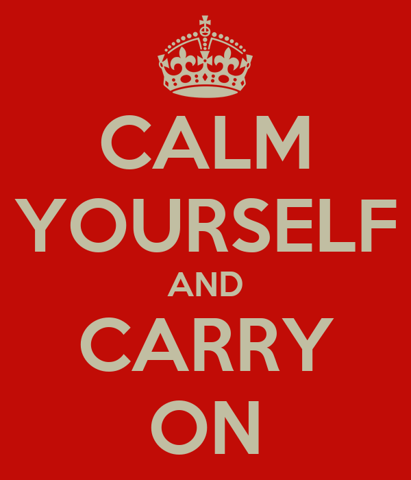 CALM YOURSELF AND CARRY ON