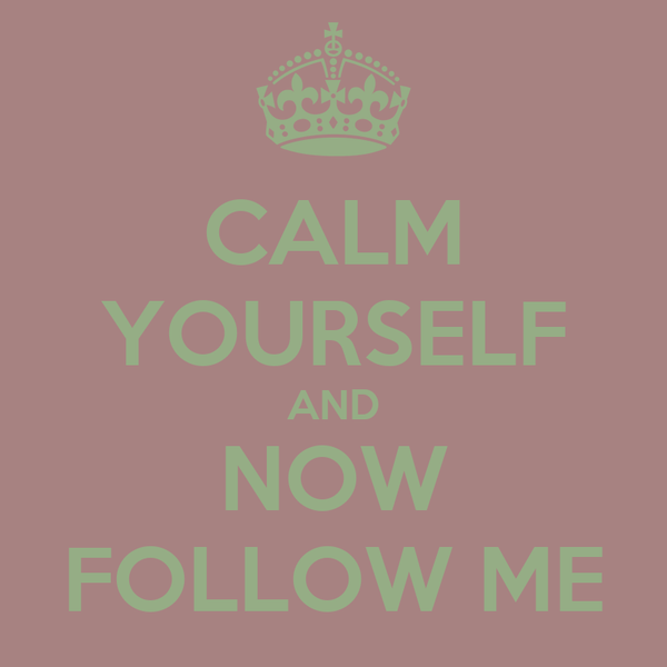 CALM YOURSELF AND NOW FOLLOW ME