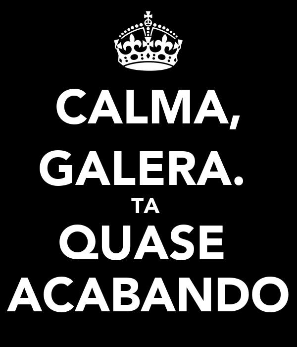 CALMA, GALERA.  TA  QUASE  ACABANDO