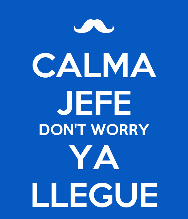 CALMA JEFE DON'T WORRY YA LLEGUE