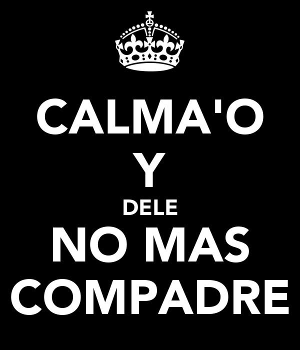 CALMA'O Y DELE NO MAS COMPADRE