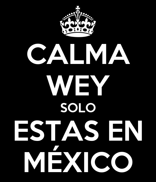 CALMA WEY SOLO ESTAS EN MÉXICO