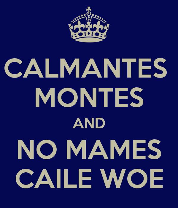 CALMANTES  MONTES AND NO MAMES CAILE WOE