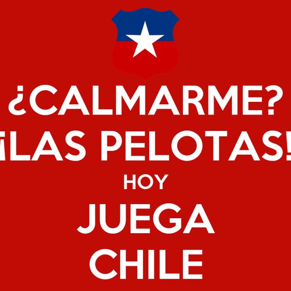 ¿CALMARME? ¡LAS PELOTAS! HOY JUEGA CHILE