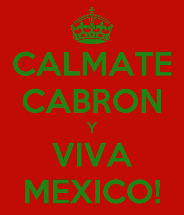 CALMATE CABRON Y VIVA MEXICO!