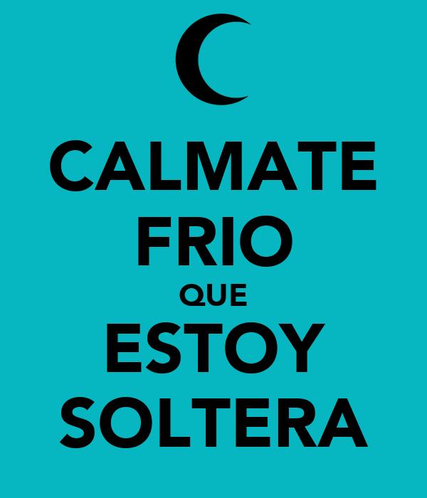 CALMATE FRIO QUE ESTOY SOLTERA