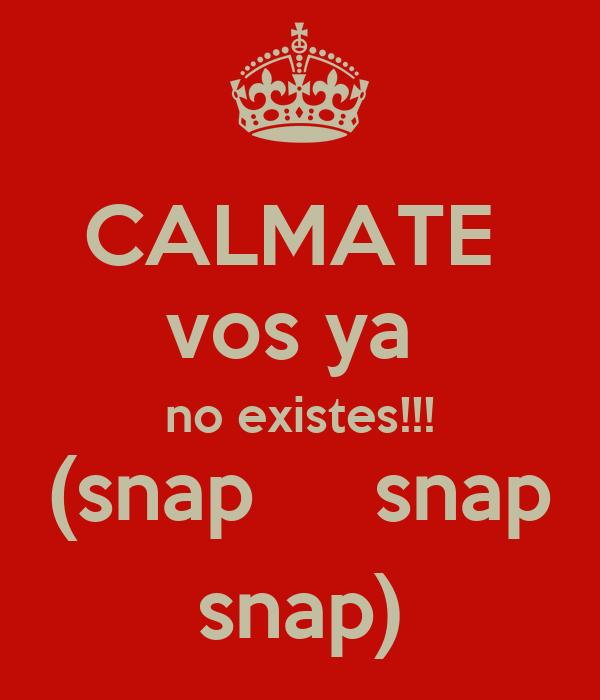 CALMATE  vos ya  no existes!!! (snap     snap snap)