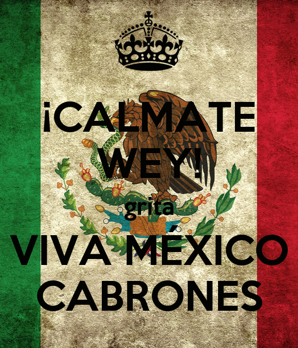 ¡CALMATE WEY! grita VIVA MÉXICO CABRONES