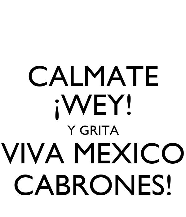 CALMATE ¡WEY! Y GRITA VIVA MEXICO CABRONES!