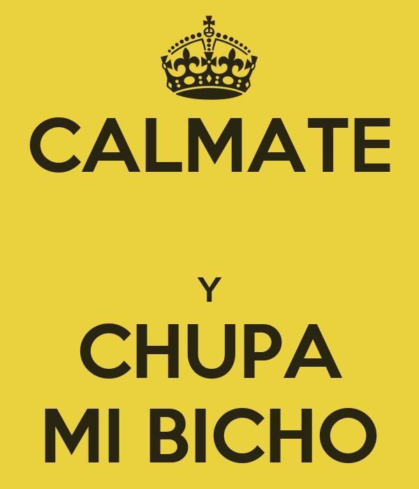 CALMATE  Y CHUPA MI BICHO