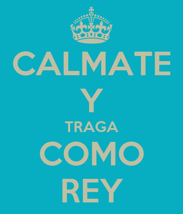 CALMATE Y TRAGA COMO REY