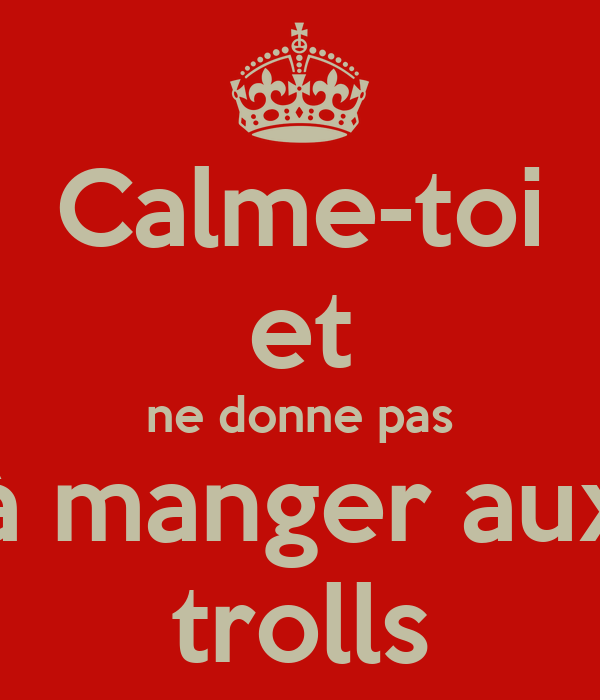 Calme-toi et ne donne pas à manger aux trolls