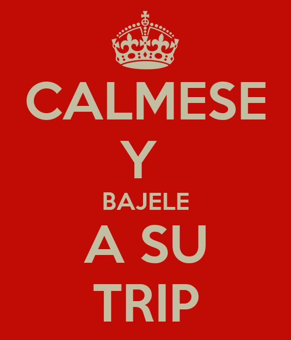CALMESE Y  BAJELE A SU TRIP