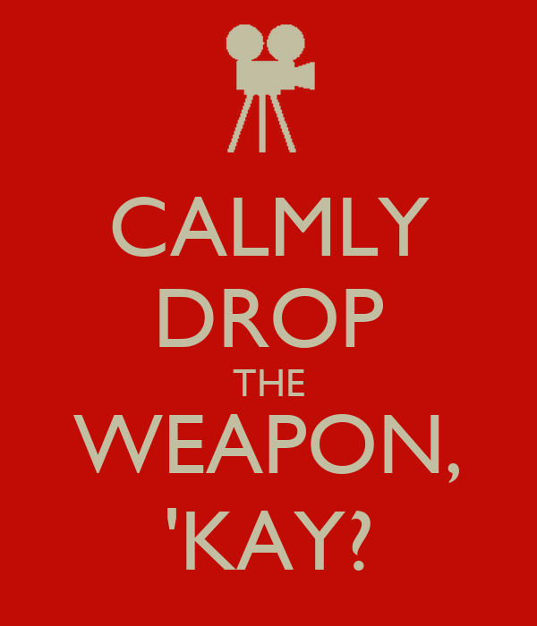 CALMLY DROP THE WEAPON, 'KAY?