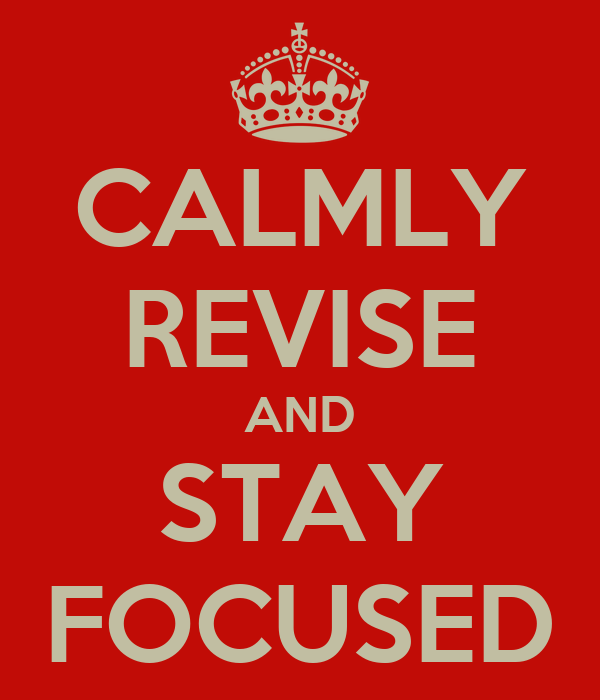 CALMLY REVISE AND STAY FOCUSED