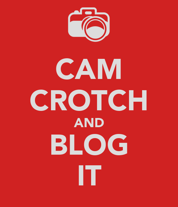 CAM CROTCH AND BLOG IT