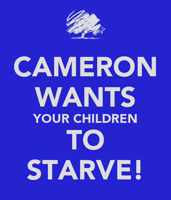 CAMERON WANTS YOUR CHILDREN TO STARVE!
