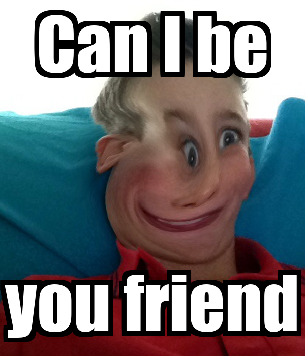 Can I be you friend