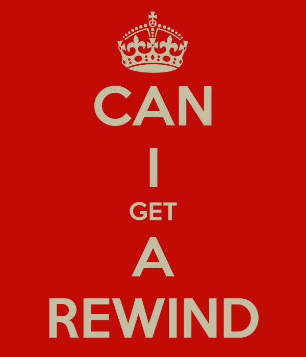 CAN I GET A REWIND