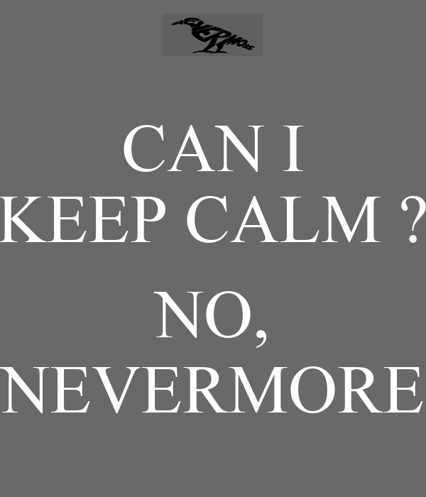 CAN I KEEP CALM ?  NO, NEVERMORE