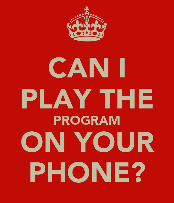 CAN I PLAY THE PROGRAM ON YOUR PHONE?