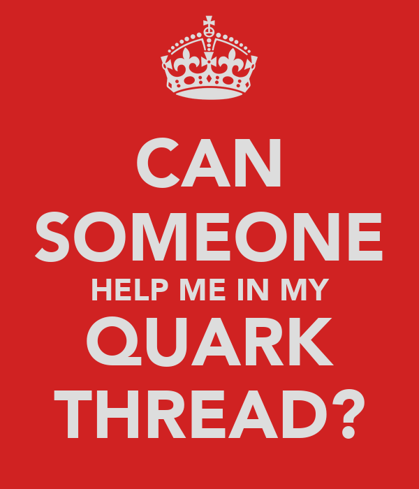 CAN SOMEONE HELP ME IN MY QUARK THREAD?