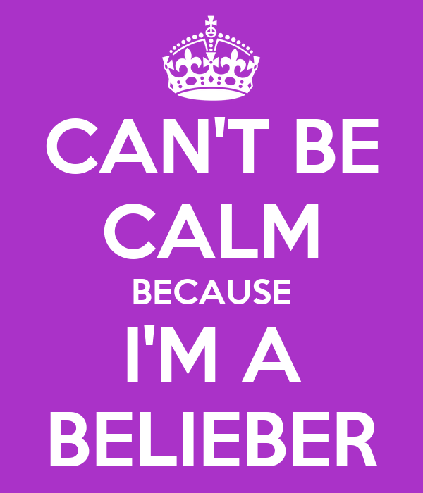 CAN'T BE CALM BECAUSE I'M A BELIEBER