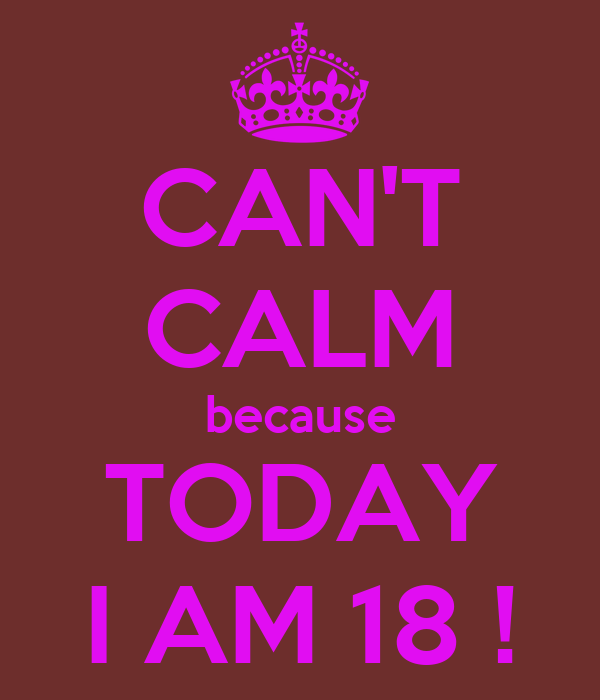 CAN'T CALM because TODAY I AM 18 !