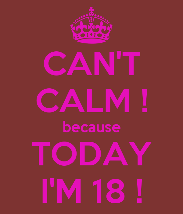 CAN'T CALM ! because TODAY I'M 18 !