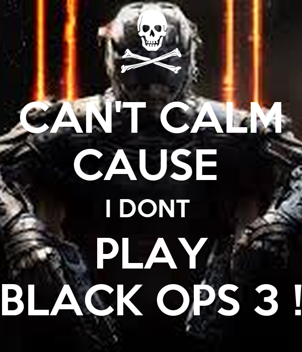 CAN'T CALM CAUSE  I DONT  PLAY BLACK OPS 3 !