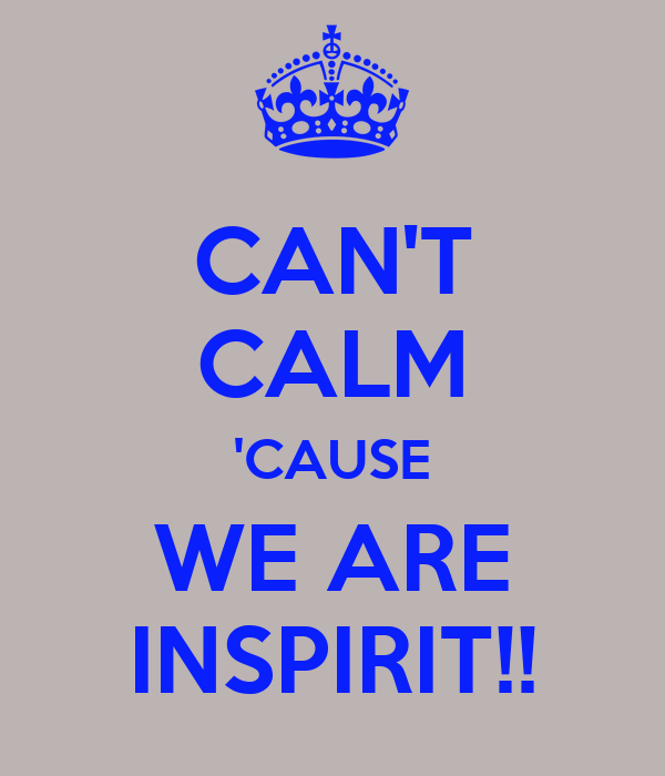 CAN'T CALM 'CAUSE WE ARE INSPIRIT!!