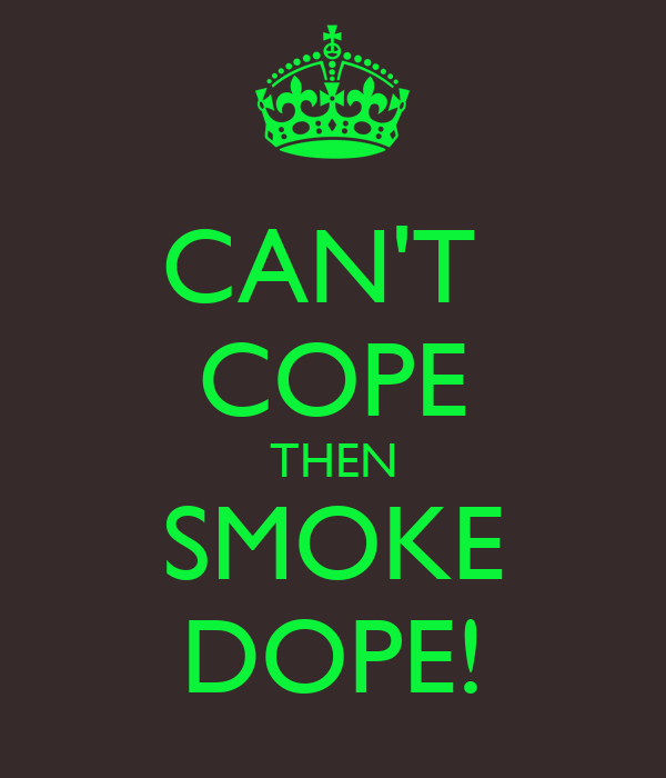 CAN'T  COPE THEN SMOKE DOPE!