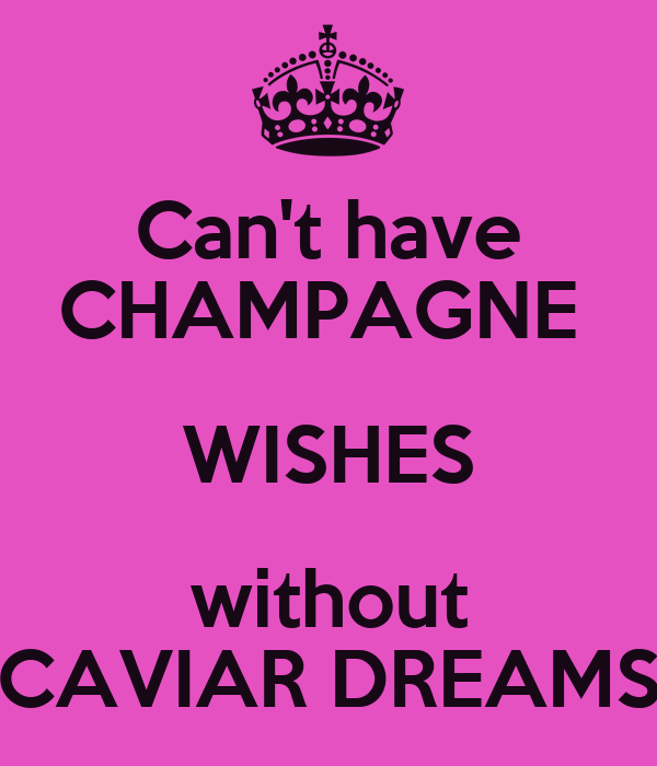 Can't have CHAMPAGNE  WISHES without CAVIAR DREAMS